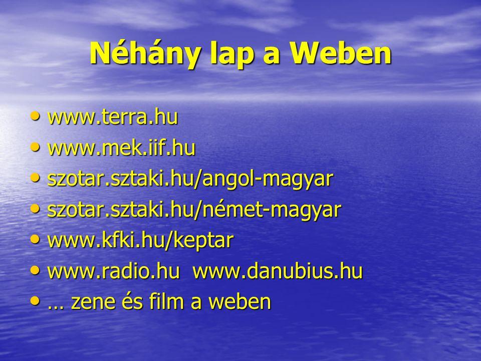 Néhány lap a Weben www.terra.hu www.terra.hu www.mek.iif.hu www.mek.iif.hu szotar.sztaki.hu/angol-magyar szotar.sztaki.hu/angol-magyar szotar.sztaki.hu/német-magyar szotar.sztaki.hu/német-magyar www.kfki.hu/keptar www.kfki.hu/keptar www.radio.hu www.danubius.hu www.radio.hu www.danubius.hu … zene és film a weben … zene és film a weben