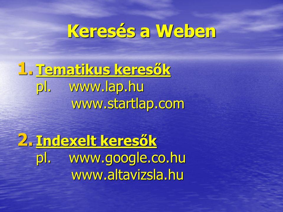 Keresés a Weben 1. Tematikus keresők pl. www.lap.hu www.startlap.com 2. Indexelt keresők pl. www.google.co.hu www.altavizsla.hu