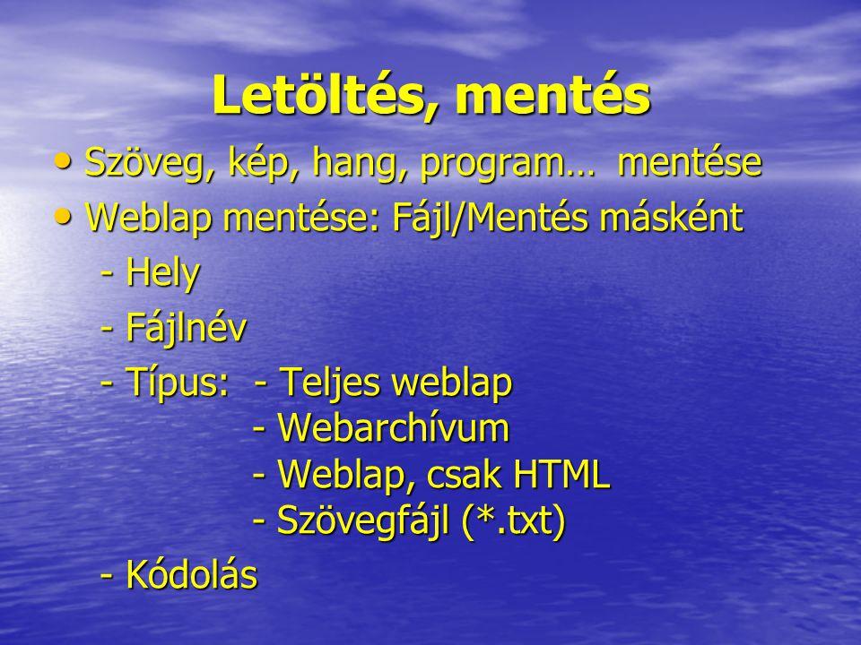 Letöltés, mentés Szöveg, kép, hang, program… mentése Szöveg, kép, hang, program… mentése Weblap mentése: Fájl/Mentés másként Weblap mentése: Fájl/Mentés másként - Hely - Hely - Fájlnév - Fájlnév - Típus: - Teljes weblap - Webarchívum - Weblap, csak HTML - Szövegfájl (*.txt) - Típus: - Teljes weblap - Webarchívum - Weblap, csak HTML - Szövegfájl (*.txt) - Kódolás - Kódolás