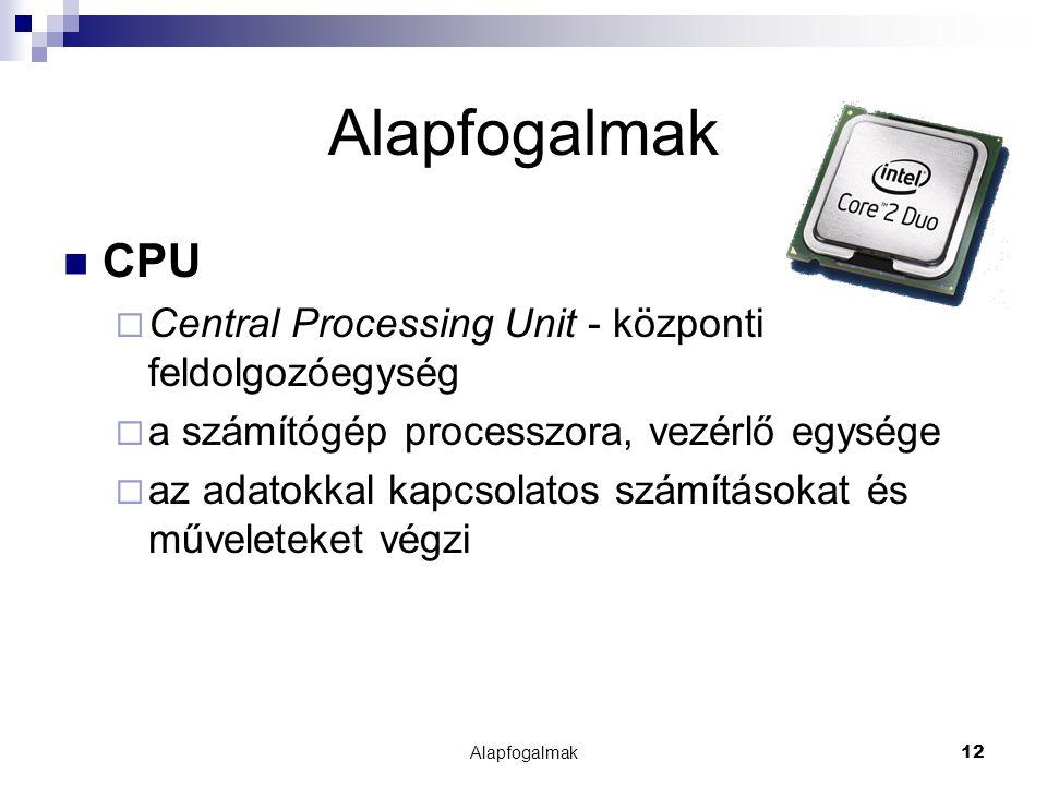 Alapfogalmak12 Alapfogalmak CPU  Central Processing Unit - központi feldolgozóegység  a számítógép processzora, vezérlő egysége  az adatokkal kapcs