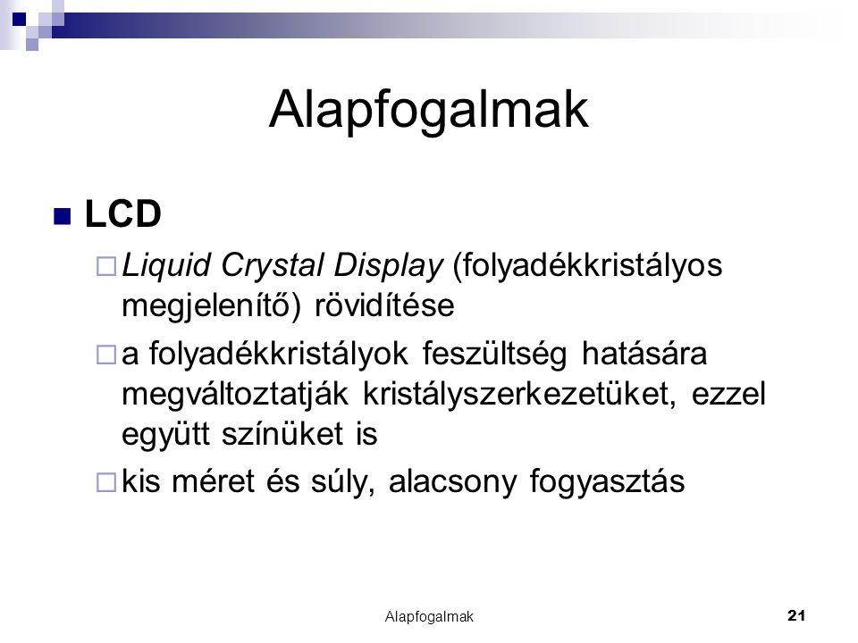 Alapfogalmak21 Alapfogalmak LCD  Liquid Crystal Display (folyadékkristályos megjelenítő) rövidítése  a folyadékkristályok feszültség hatására megvál