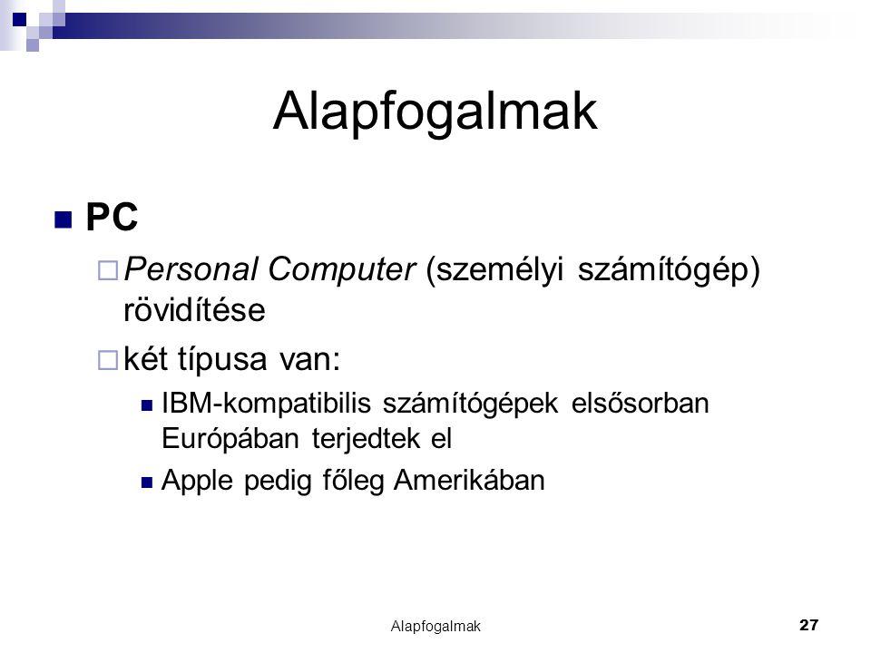 Alapfogalmak27 Alapfogalmak PC  Personal Computer (személyi számítógép) rövidítése  két típusa van: IBM-kompatibilis számítógépek elsősorban Európáb