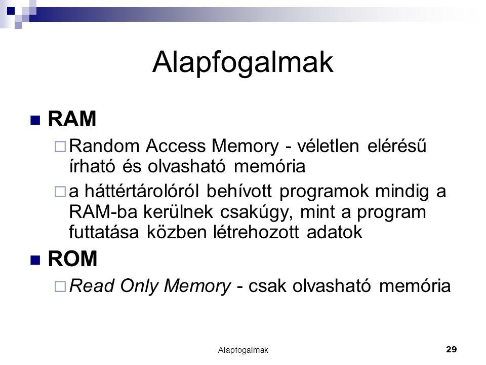 Alapfogalmak29 Alapfogalmak RAM  Random Access Memory - véletlen elérésű írható és olvasható memória  a háttértárolóról behívott programok mindig a