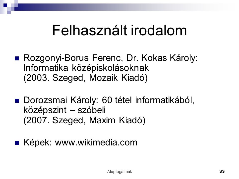 Alapfogalmak33 Felhasznált irodalom Rozgonyi-Borus Ferenc, Dr. Kokas Károly: Informatika középiskolásoknak (2003. Szeged, Mozaik Kiadó) Dorozsmai Káro