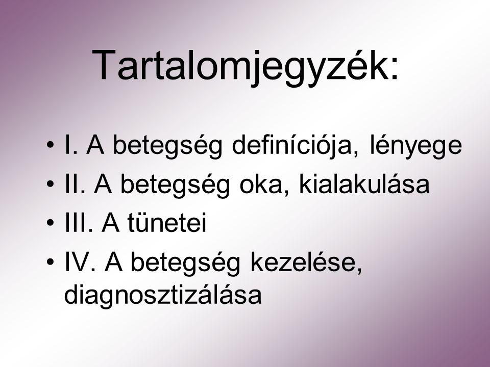 Tartalomjegyzék: I. A betegség definíciója, lényege II. A betegség oka, kialakulása III. A tünetei IV. A betegség kezelése, diagnosztizálása