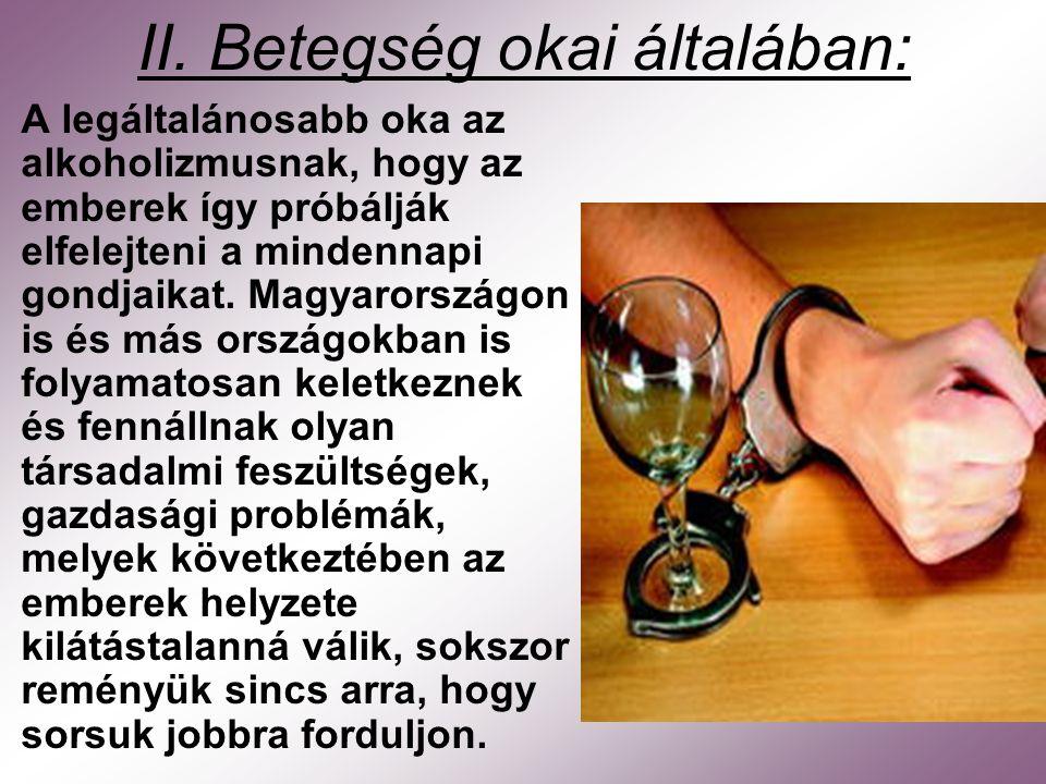 II. Betegség okai általában: A legáltalánosabb oka az alkoholizmusnak, hogy az emberek így próbálják elfelejteni a mindennapi gondjaikat. Magyarország