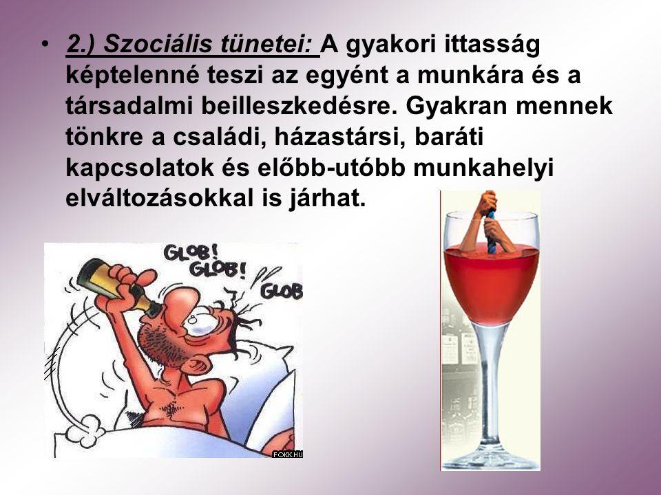2.) Szociális tünetei: A gyakori ittasság képtelenné teszi az egyént a munkára és a társadalmi beilleszkedésre. Gyakran mennek tönkre a családi, házas