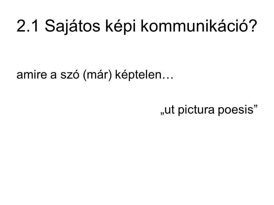 """2.1 Sajátos képi kommunikáció? amire a szó (már) képtelen… """"ut pictura poesis"""""""