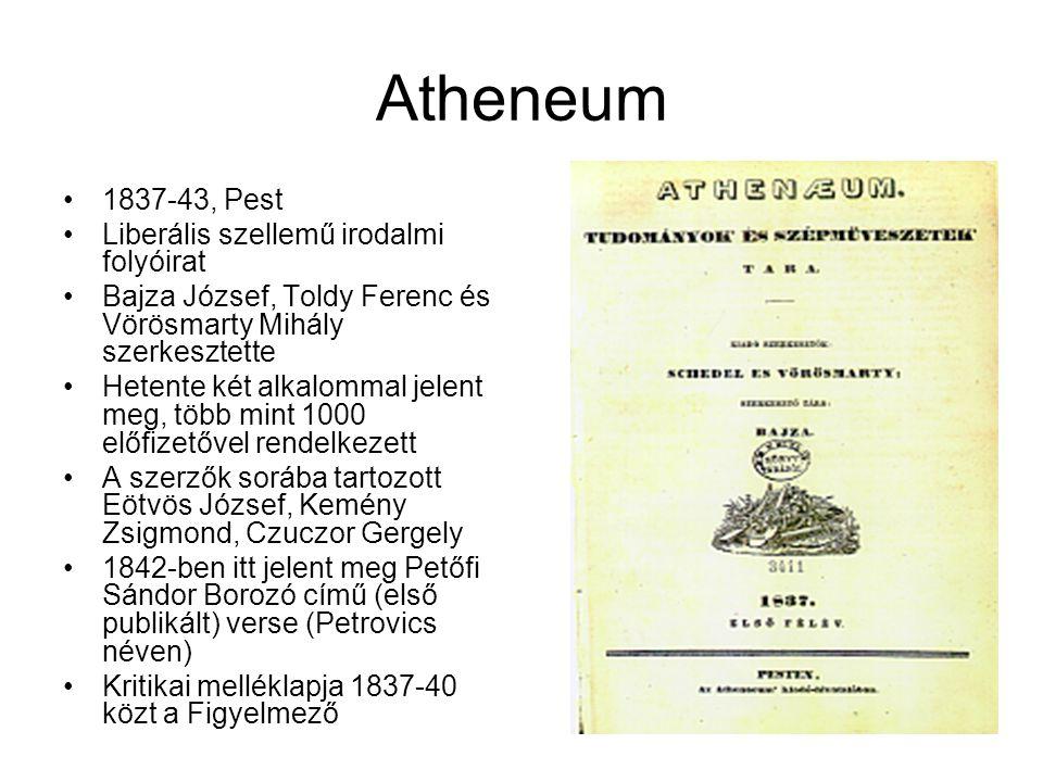 Atheneum 1837-43, Pest Liberális szellemű irodalmi folyóirat Bajza József, Toldy Ferenc és Vörösmarty Mihály szerkesztette Hetente két alkalommal jelent meg, több mint 1000 előfizetővel rendelkezett A szerzők sorába tartozott Eötvös József, Kemény Zsigmond, Czuczor Gergely 1842-ben itt jelent meg Petőfi Sándor Borozó című (első publikált) verse (Petrovics néven) Kritikai melléklapja 1837-40 közt a Figyelmező