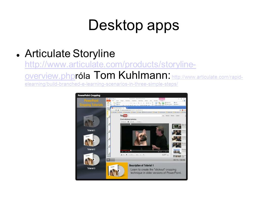 Desktop apps Articulate Storyline http://www.articulate.com/products/storyline- overview.phpróla Tom Kuhlmann: http://www.articulate.com/rapid- elearning/build-branched-e-learning-scenarios-in-three-simple-steps/ http://www.articulate.com/products/storyline- overview.phphttp://www.articulate.com/rapid- elearning/build-branched-e-learning-scenarios-in-three-simple-steps/