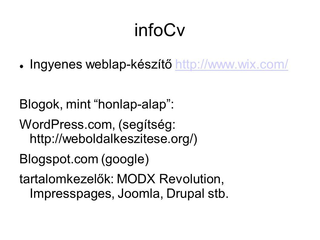 infoCv Ingyenes weblap-készítő http://www.wix.com/http://www.wix.com/ Blogok, mint honlap-alap : WordPress.com, (segítség: http://weboldalkeszitese.org/) Blogspot.com (google) tartalomkezelők: MODX Revolution, Impresspages, Joomla, Drupal stb.