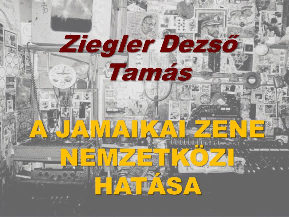 Ziegler Dezső Tamás A JAMAIKAI ZENE NEMZETKÖZI HATÁSA