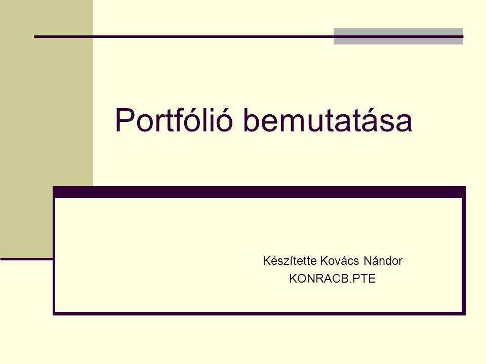 Portfólió bemutatása Készítette Kovács Nándor KONRACB.PTE