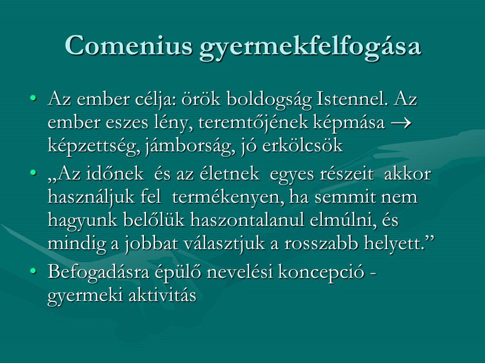 Comenius gyermekfelfogása Az ember célja: örök boldogság Istennel. Az ember eszes lény, teremtőjének képmása  képzettség, jámborság, jó erkölcsökAz e