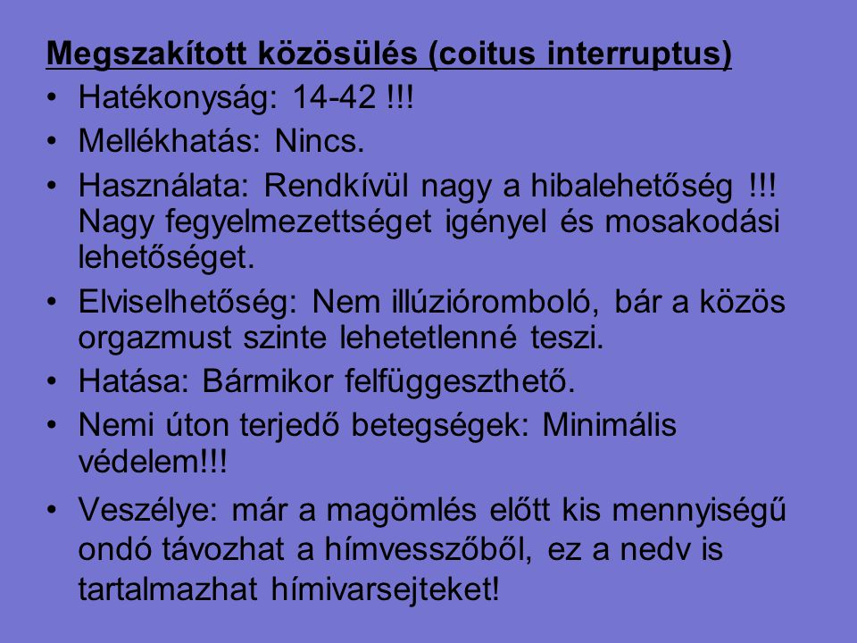 Megszakított közösülés (coitus interruptus) Hatékonyság: 14-42 !!! Mellékhatás: Nincs. Használata: Rendkívül nagy a hibalehetőség !!! Nagy fegyelmezet