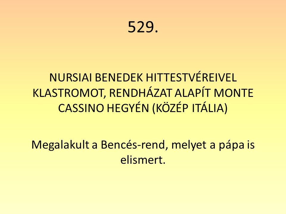 529. NURSIAI BENEDEK HITTESTVÉREIVEL KLASTROMOT, RENDHÁZAT ALAPÍT MONTE CASSINO HEGYÉN (KÖZÉP ITÁLIA) Megalakult a Bencés-rend, melyet a pápa is elism