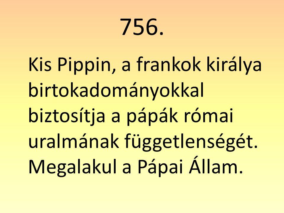 756. Kis Pippin, a frankok királya birtokadományokkal biztosítja a pápák római uralmának függetlenségét. Megalakul a Pápai Állam.