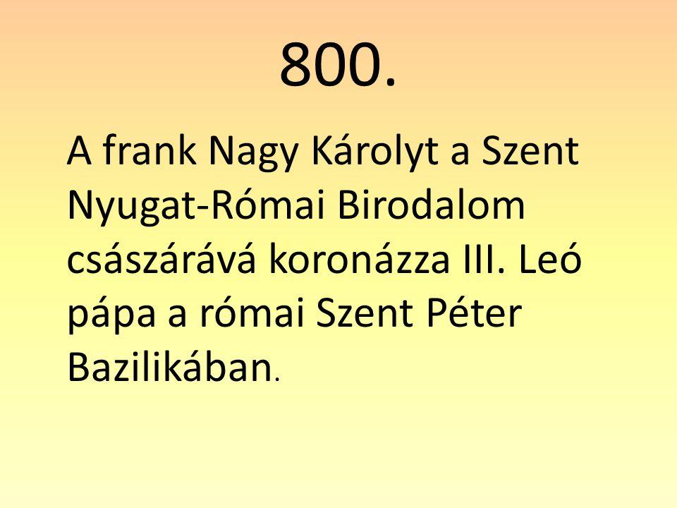 800.A frank Nagy Károlyt a Szent Nyugat-Római Birodalom császárává koronázza III.