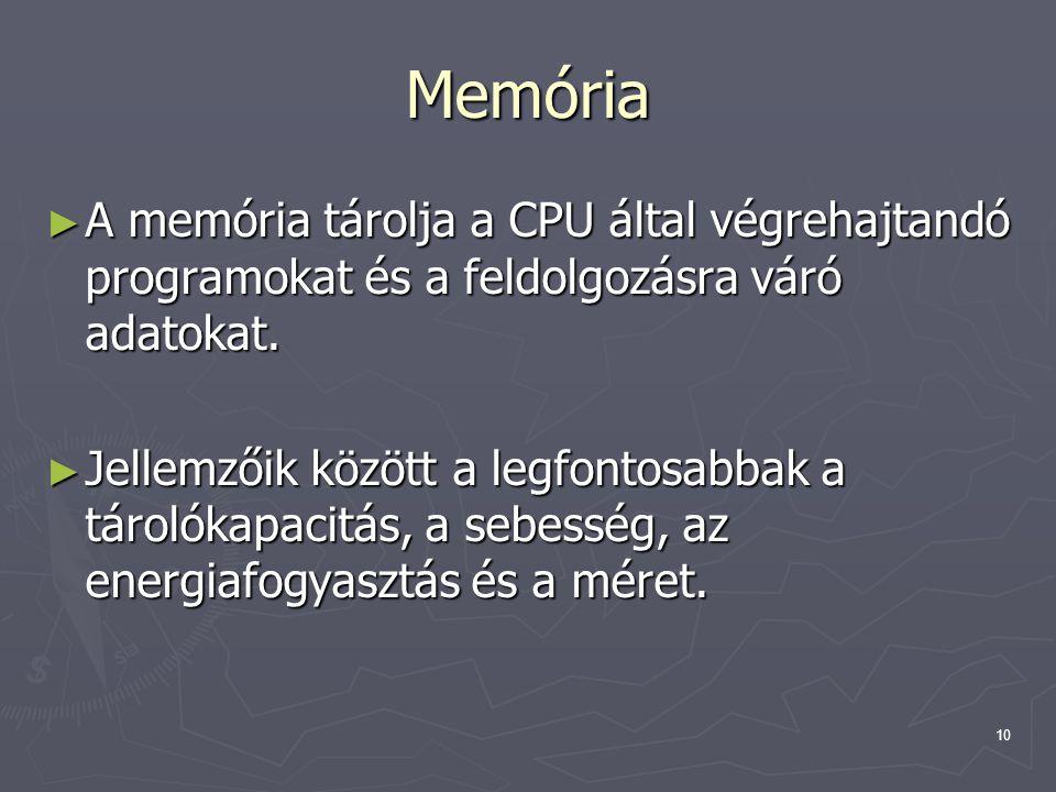 10 Memória ► A memória tárolja a CPU által végrehajtandó programokat és a feldolgozásra váró adatokat. ► Jellemzőik között a legfontosabbak a tárolóka