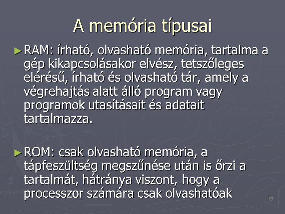 11 A memória típusai ► RAM: írható, olvasható memória, tartalma a gép kikapcsolásakor elvész, tetszőleges elérésű, írható és olvasható tár, amely a vé