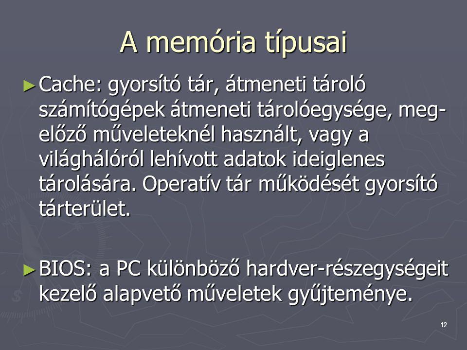 12 A memória típusai ► Cache: gyorsító tár, átmeneti tároló számítógépek átmeneti tárolóegysége, meg- előző műveleteknél használt, vagy a világhálóról