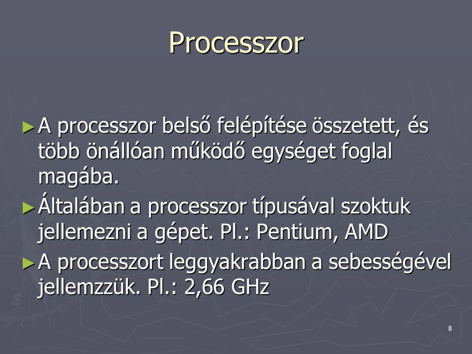8 Processzor ► A processzor belső felépítése összetett, és több önállóan működő egységet foglal magába. ► Általában a processzor típusával szoktuk jel
