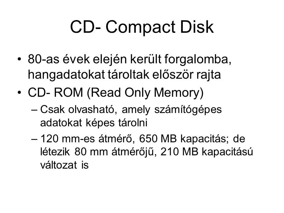 CD- Compact Disk 80-as évek elején került forgalomba, hangadatokat tároltak először rajta CD- ROM (Read Only Memory) –Csak olvasható, amely számítógép