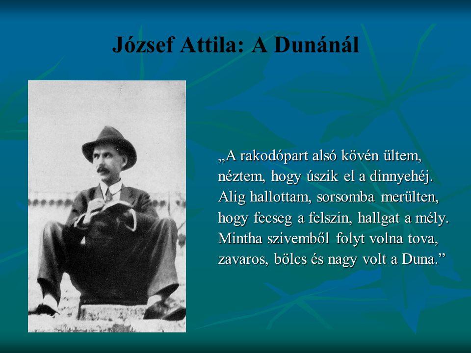 """József Attila: A Dunánál """"A rakodópart alsó kövén ültem, néztem, hogy úszik el a dinnyehéj. Alig hallottam, sorsomba merülten, hogy fecseg a felszin,"""