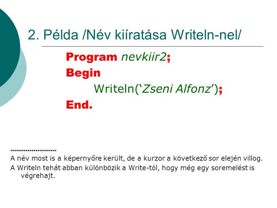2.Példa /Név kiíratása Writeln-nel/ Program nevkiir2 ; Begin Writeln('Zseni Alfonz') ; End.