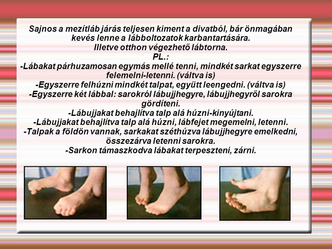 Sajnos a mezítláb járás teljesen kiment a divatból, bár önmagában kevés lenne a lábboltozatok karbantartására. Illetve otthon végezhető lábtorna. PL.:
