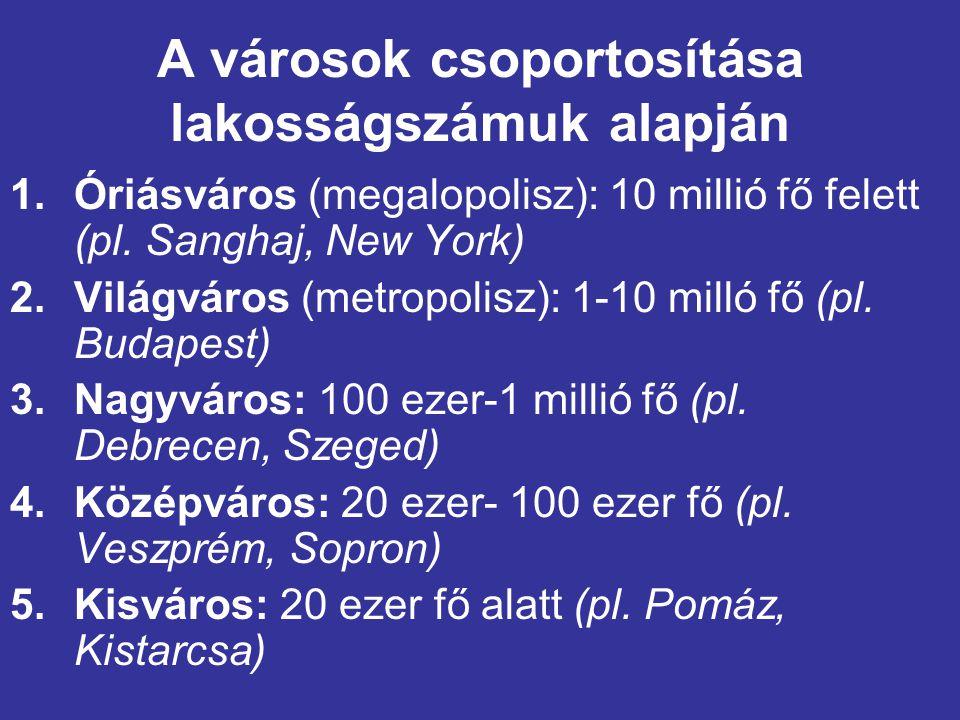 A városok csoportosítása lakosságszámuk alapján 1.Óriásváros (megalopolisz): 10 millió fő felett (pl. Sanghaj, New York) 2.Világváros (metropolisz): 1