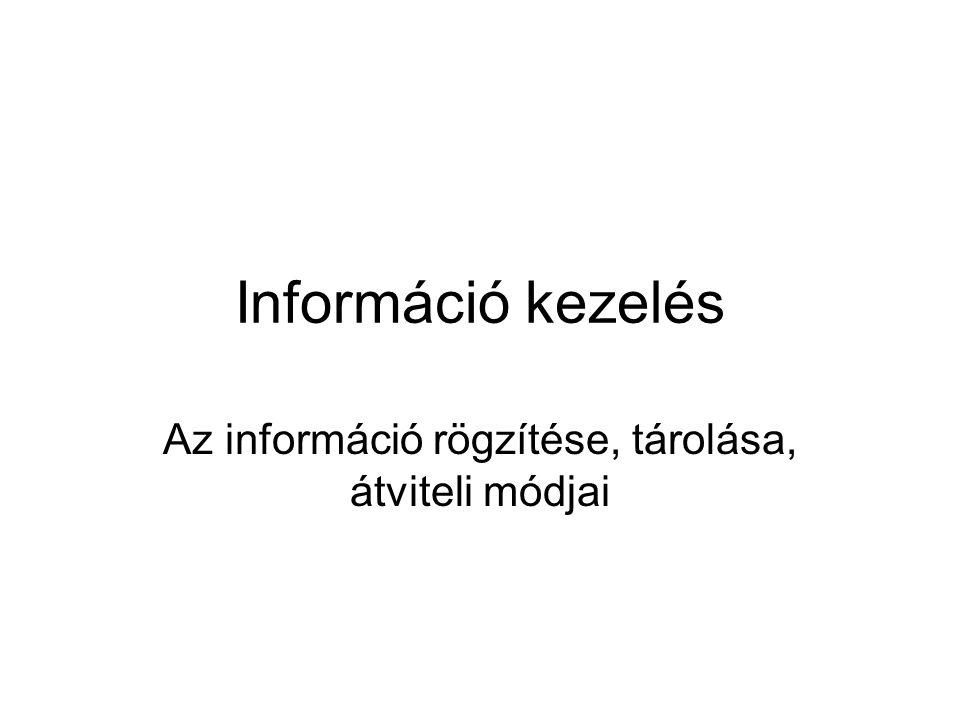 Információ kezelés Az információ rögzítése, tárolása, átviteli módjai