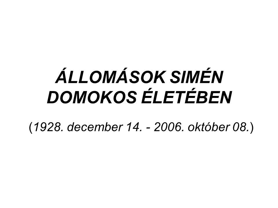 ÁLLOMÁSOK SIMÉN DOMOKOS ÉLETÉBEN (1928. december 14. - 2006. október 08.)