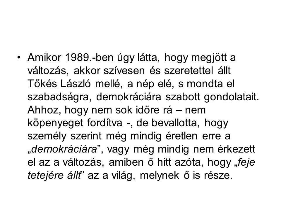 Amikor 1989.-ben úgy látta, hogy megjött a változás, akkor szívesen és szeretettel állt Tőkés László mellé, a nép elé, s mondta el szabadságra, demokr