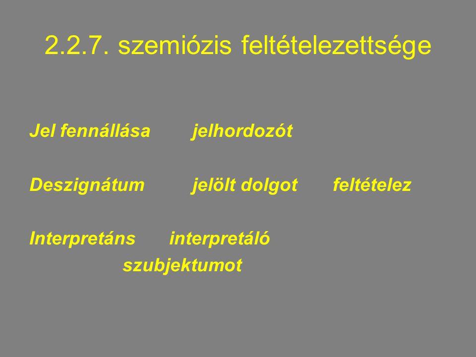 2.2.7. szemiózis feltételezettsége Jel fennállása jelhordozót Deszignátum jelölt dolgotfeltételez Interpretáns interpretáló szubjektumot