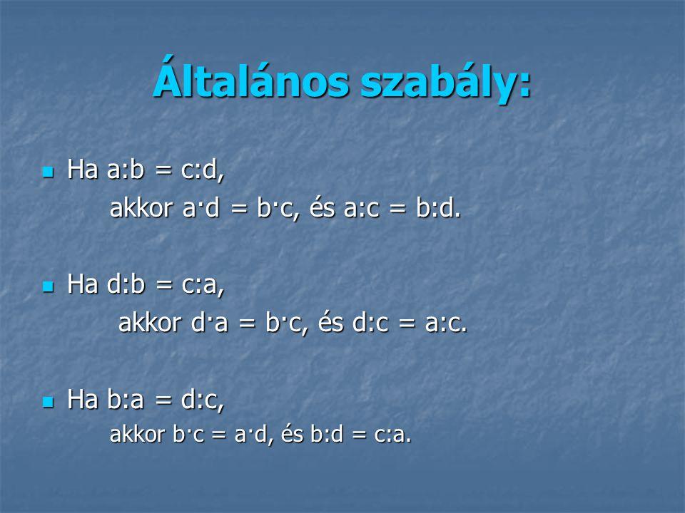 Általános szabály: Ha a:b = c:d, Ha a:b = c:d, akkor a·d = b·c, és a:c = b:d. Ha d:b = c:a, Ha d:b = c:a, akkor d·a = b·c, és d:c = a:c. akkor d·a = b