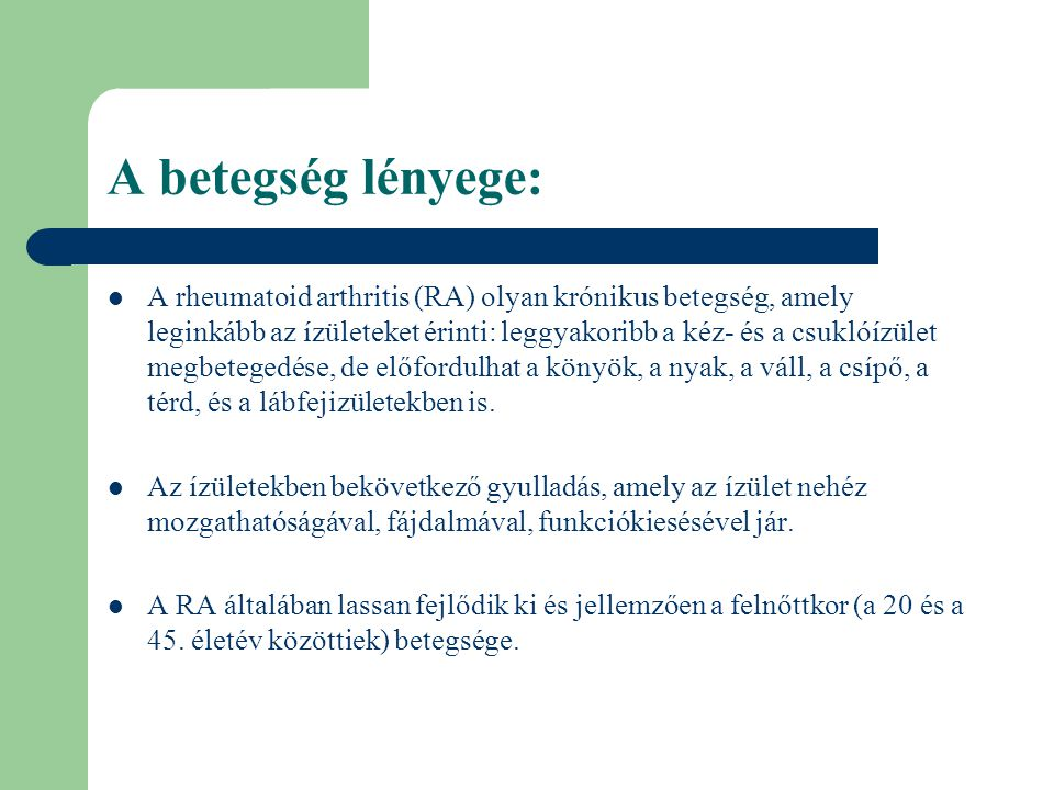 A betegség lényege: A rheumatoid arthritis (RA) olyan krónikus betegség, amely leginkább az ízületeket érinti: leggyakoribb a kéz- és a csuklóízület m