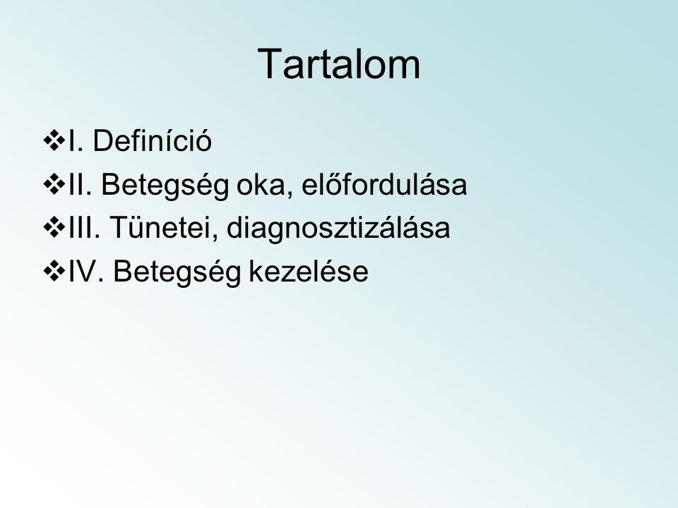 Tartalom  I. Definíció  II. Betegség oka, előfordulása  III. Tünetei, diagnosztizálása  IV. Betegség kezelése