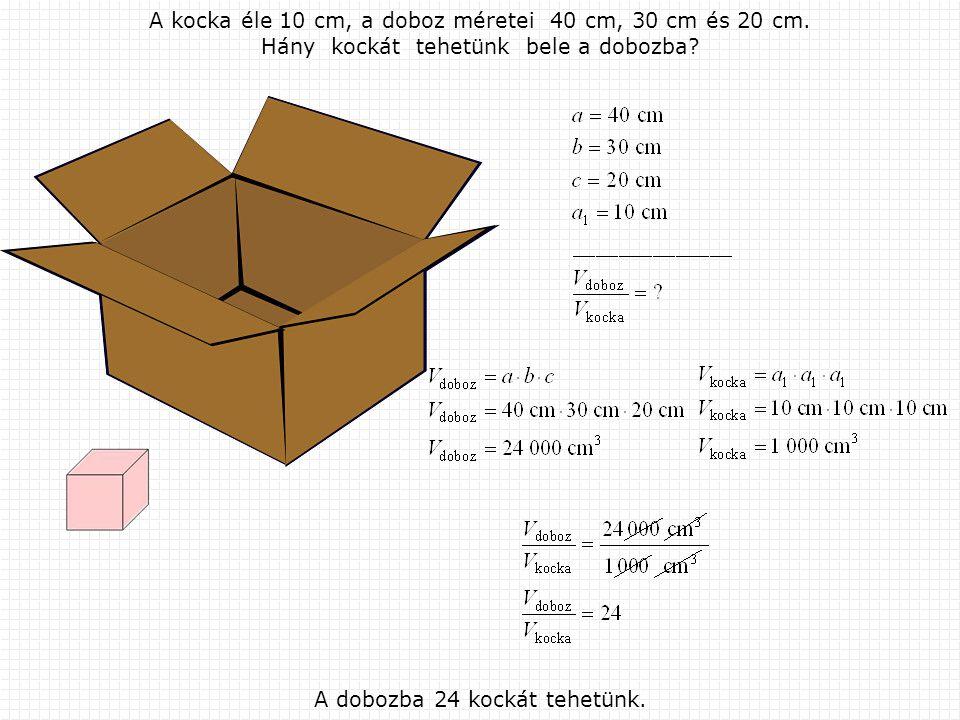 A kocka éle 10 cm, а doboz méretei 40 cm, 30 cm és 20 cm. Hány kockát tehetünk bele a dobozba? A dobozba 24 kockát tehetünk.