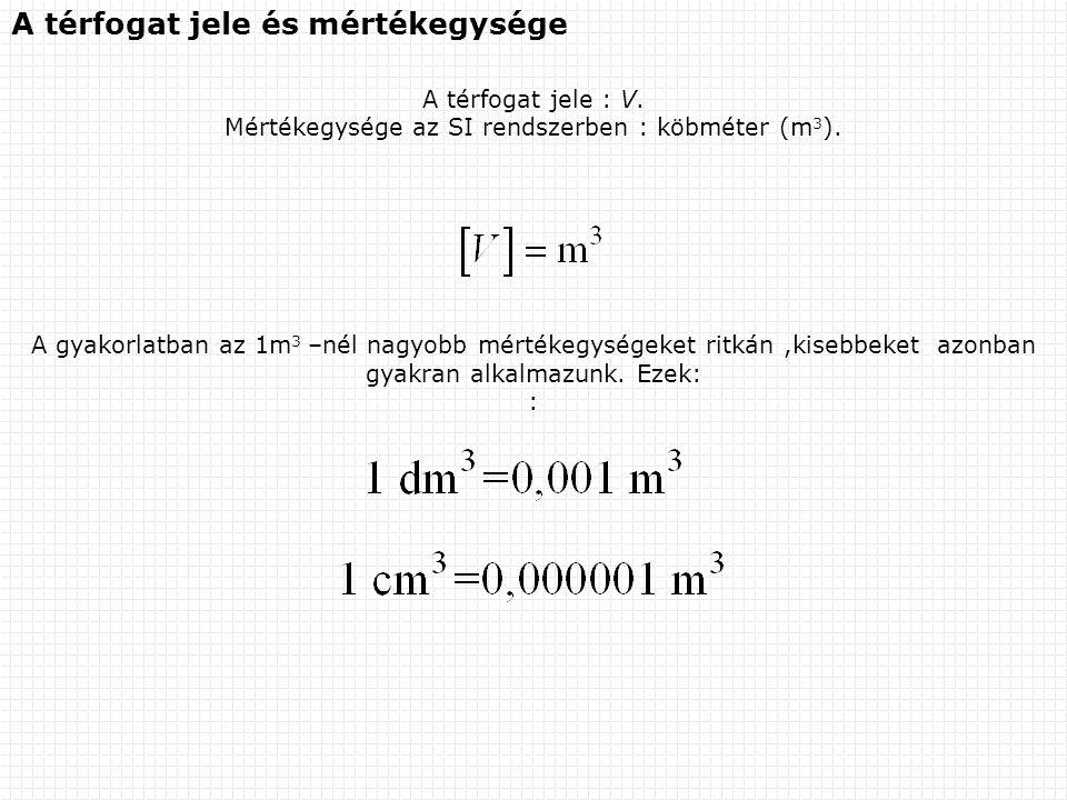 A térfogat jele és mértékegysége A térfogat jele : V. Mértékegysége az SI rendszerben : köbméter (m 3 ). A gyakorlatban az 1m 3 –nél nagyobb mértékegy