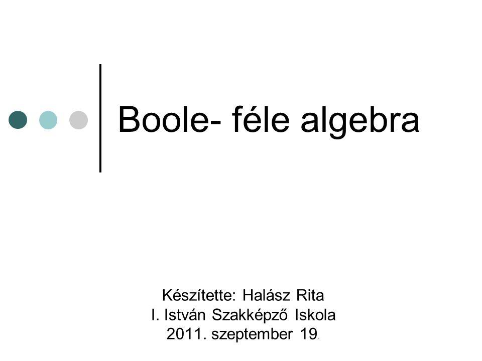 Boole- féle algebra Készítette: Halász Rita I. István Szakképző Iskola 2011. szeptember 19.