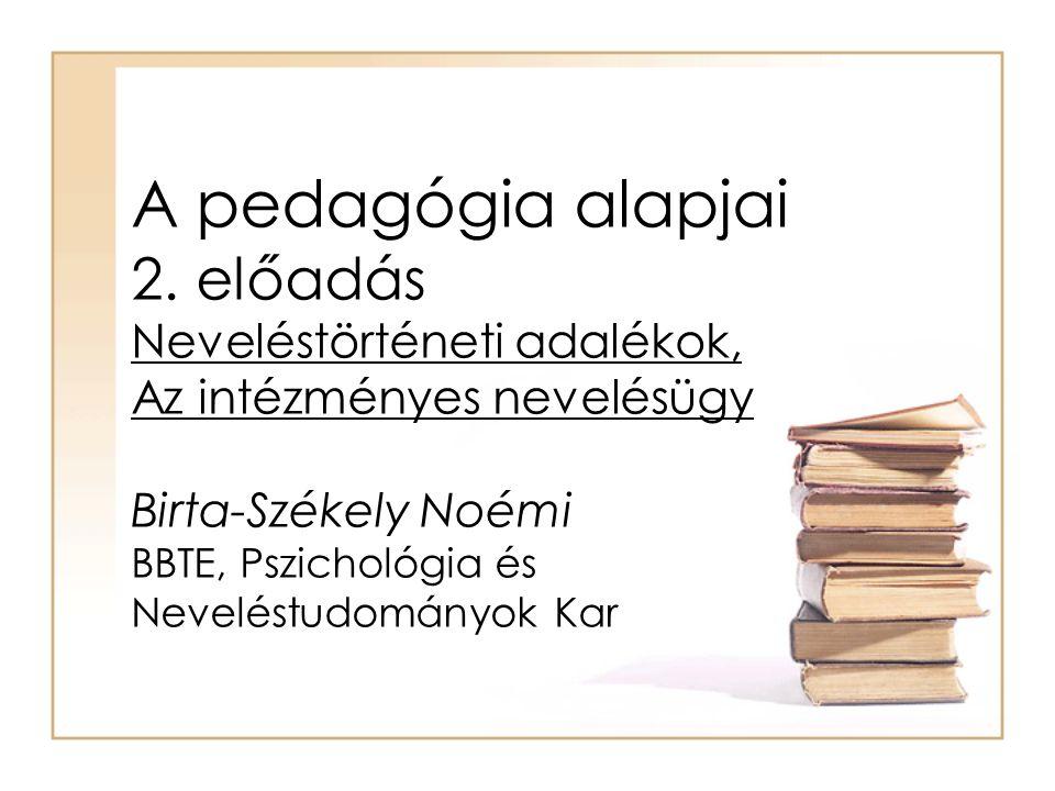 A pedagógia alapjai 2. előadás Neveléstörténeti adalékok, Az intézményes nevelésügy Birta-Székely Noémi BBTE, Pszichológia és Neveléstudományok Kar