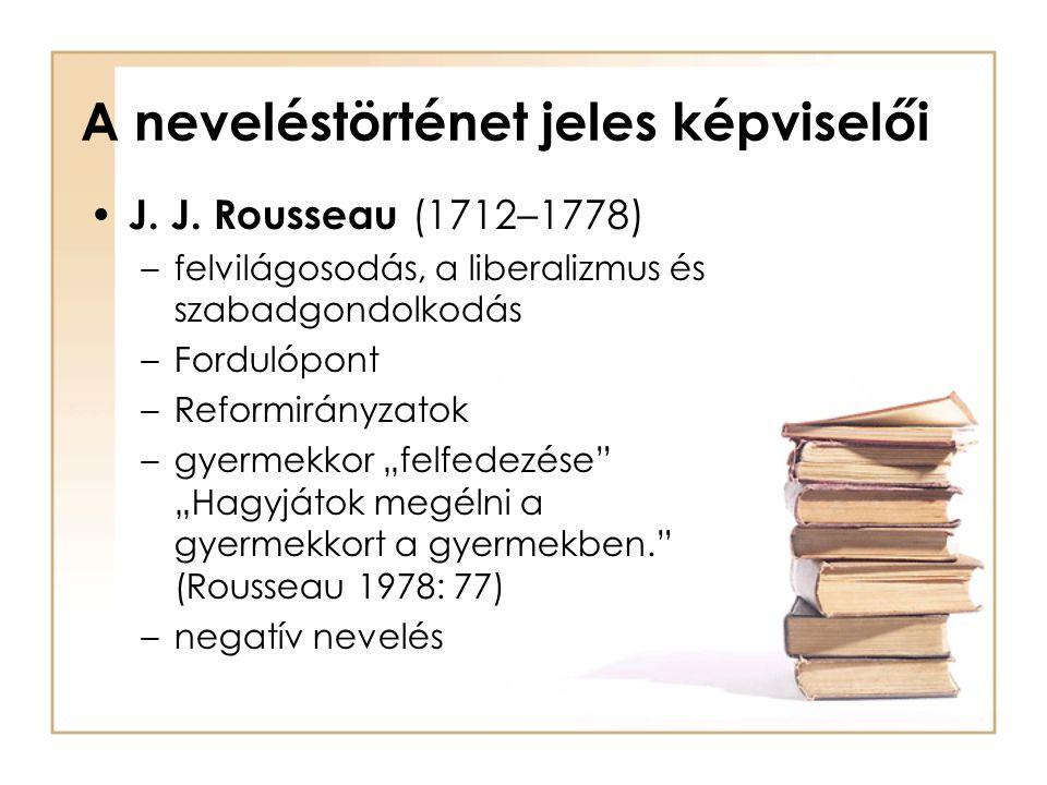 A neveléstörténet jeles képviselői J. J. Rousseau (1712–1778) –felvilágosodás, a liberalizmus és szabadgondolkodás –Fordulópont –Reformirányzatok –gye