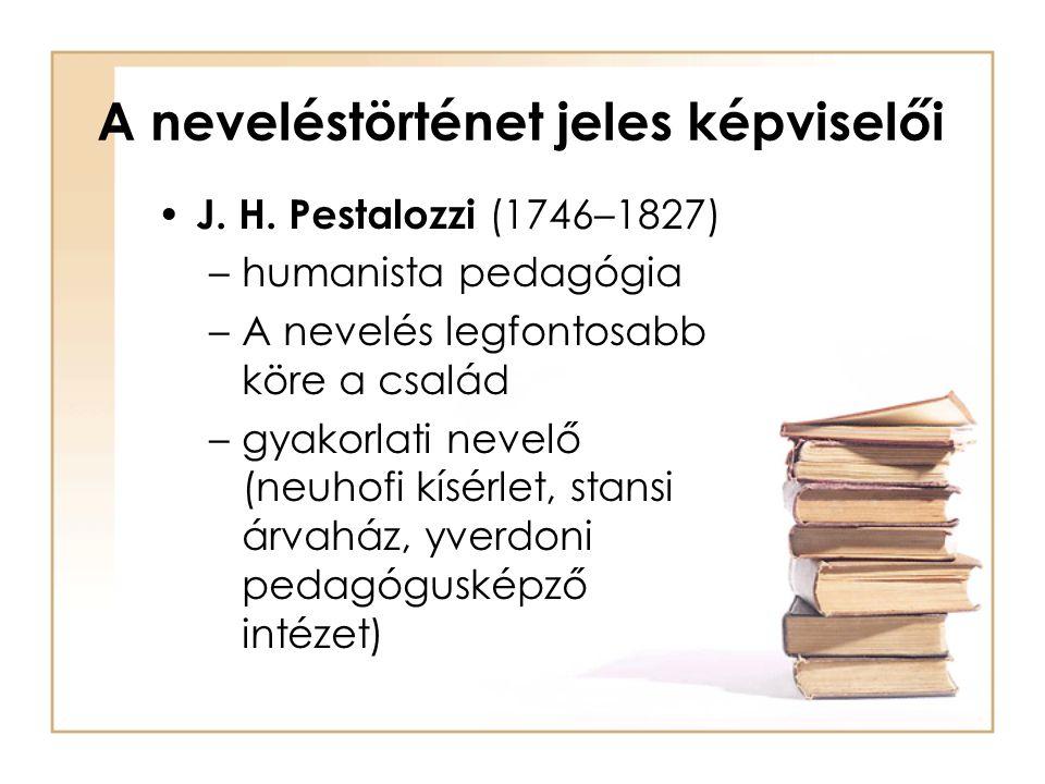 A neveléstörténet jeles képviselői J. H. Pestalozzi (1746–1827) –humanista pedagógia –A nevelés legfontosabb köre a család –gyakorlati nevelő (neuhofi