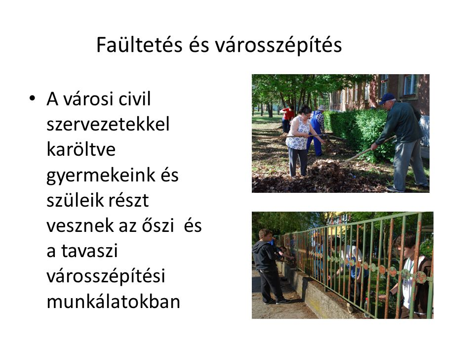 Faültetés és városszépítés A városi civil szervezetekkel karöltve gyermekeink és szüleik részt vesznek az őszi és a tavaszi városszépítési munkálatokb