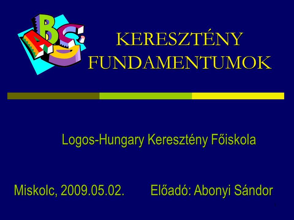 1 KERESZTÉNY FUNDAMENTUMOK Logos-Hungary Keresztény Főiskola Előadó: Abonyi Sándor Miskolc, 2009.05.02.