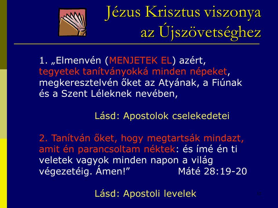 """15 Jézus Krisztus viszonya azÚjszövetséghez Jézus Krisztus viszonya az Újszövetséghez 1. """"Elmenvén (MENJETEK EL) azért, tegyetek tanítványokká minden"""