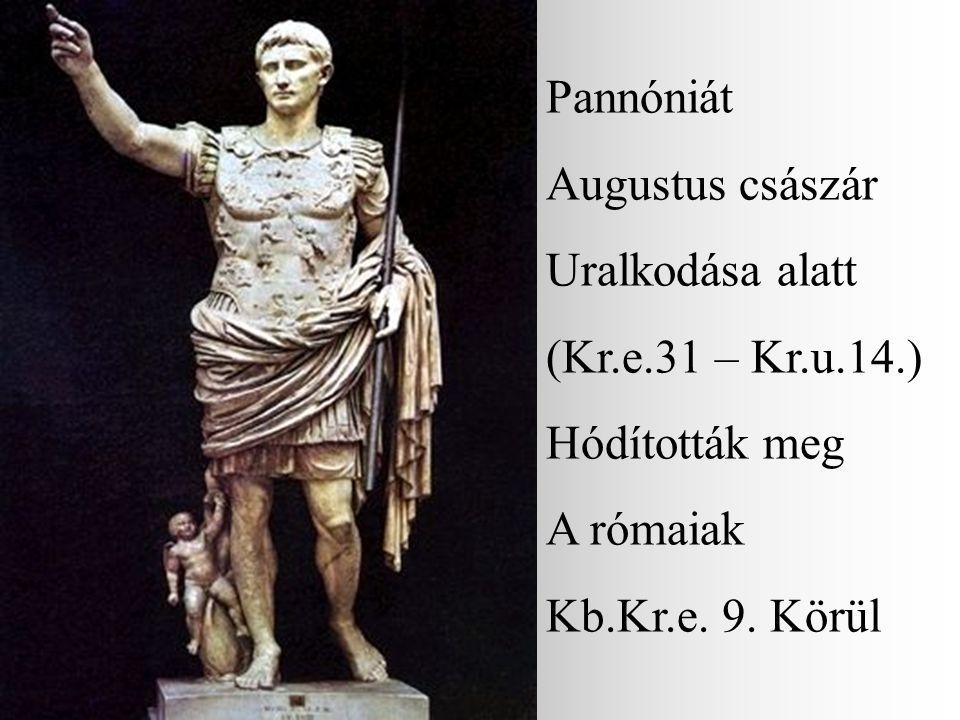Pannóniát Augustus császár Uralkodása alatt (Kr.e.31 – Kr.u.14.) Hódították meg A rómaiak Kb.Kr.e. 9. Körül
