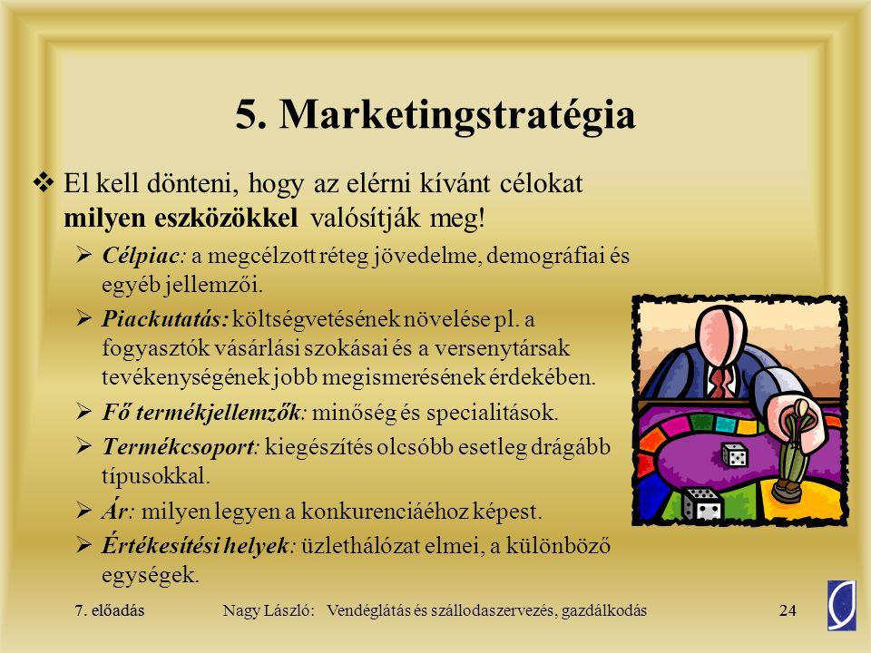 7. előadás24Nagy László: Vendéglátás és szállodaszervezés, gazdálkodás7. előadás24 5. Marketingstratégia  El kell dönteni, hogy az elérni kívánt célo
