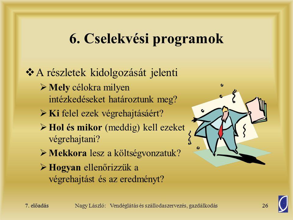 7. előadás26Nagy László: Vendéglátás és szállodaszervezés, gazdálkodás7. előadás26 6. Cselekvési programok  A részletek kidolgozását jelenti  Mely c
